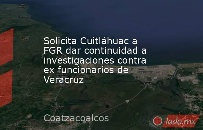 Solicita Cuitláhuac a FGR dar continuidad a investigaciones contra ex funcionarios de Veracruz. Noticias en tiempo real