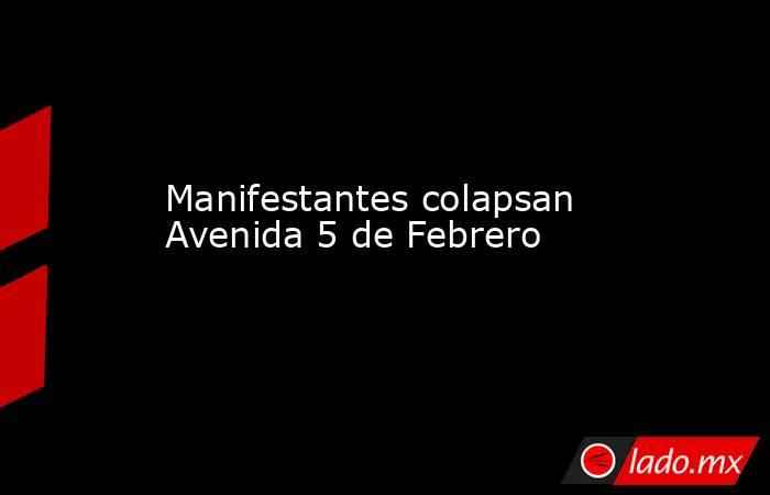 Manifestantes colapsan Avenida 5 de Febrero. Noticias en tiempo real