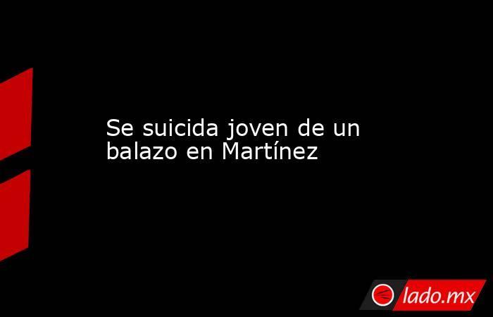 Se suicida joven de un balazo en Martínez. Noticias en tiempo real
