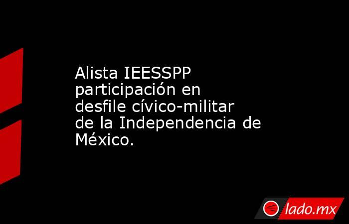 Alista IEESSPP participación en desfile cívico-militar de la Independencia de México. . Noticias en tiempo real