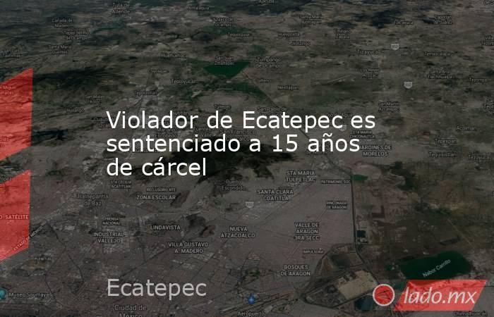 Violador de Ecatepec es sentenciado a 15 años de cárcel. Noticias en tiempo real