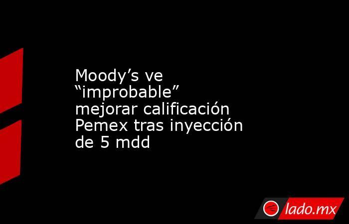"""Moody's ve """"improbable"""" mejorar calificación Pemex tras inyección de 5 mdd. Noticias en tiempo real"""