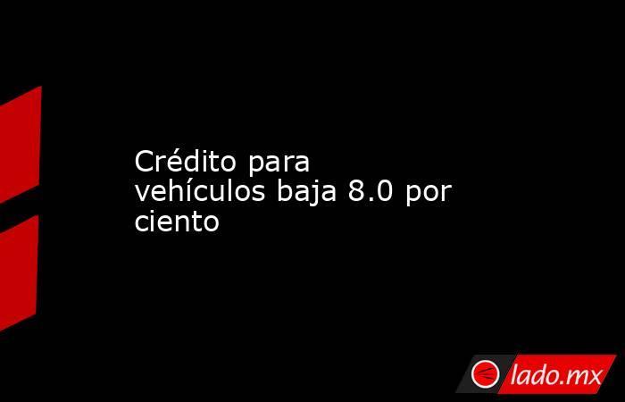 Crédito para vehículos baja 8.0 por ciento. Noticias en tiempo real