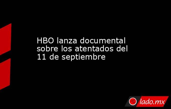 HBO lanza documental sobre los atentados del 11 de septiembre. Noticias en tiempo real