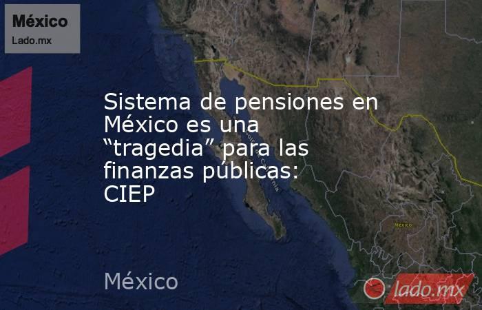 """Sistema de pensiones en México es una """"tragedia"""" para las finanzas públicas: CIEP. Noticias en tiempo real"""