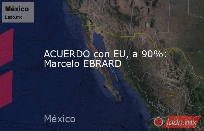 ACUERDO con EU, a 90%: Marcelo EBRARD. Noticias en tiempo real