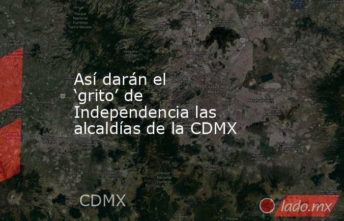 Así darán el 'grito' de Independencia las alcaldías de la CDMX. Noticias en tiempo real
