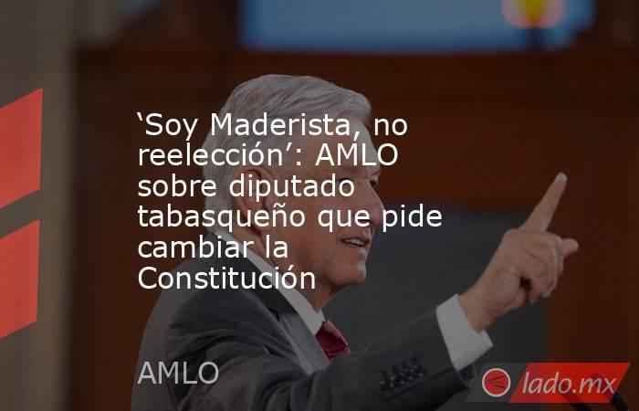 'Soy Maderista, no reelección': AMLO sobre diputado tabasqueño que pide cambiar la Constitución. Noticias en tiempo real