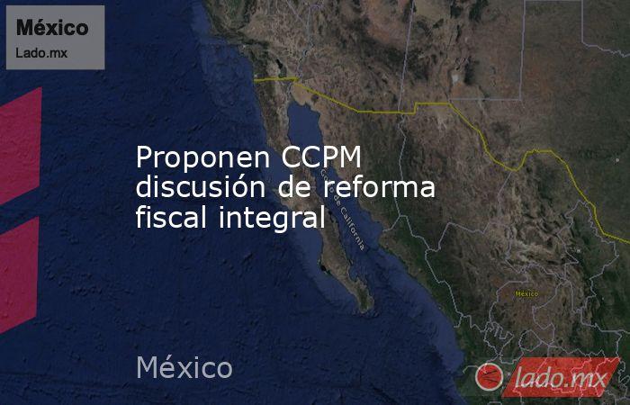 Proponen CCPM discusión de reforma fiscal integral. Noticias en tiempo real