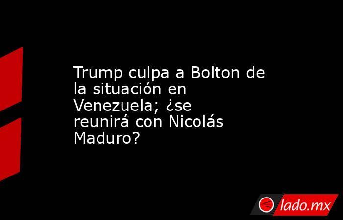 Trump culpa a Bolton de la situación en Venezuela; ¿se reunirá con Nicolás Maduro?. Noticias en tiempo real