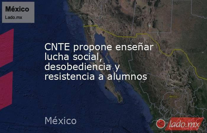CNTE propone enseñar lucha social, desobediencia y resistencia a alumnos. Noticias en tiempo real