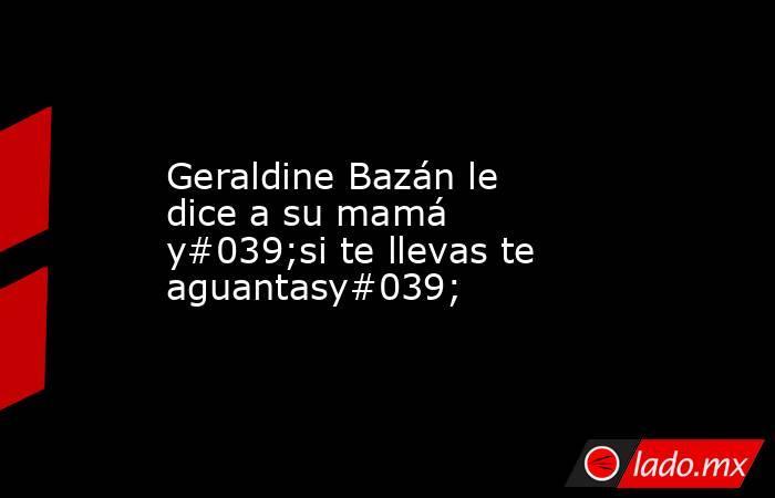 Geraldine Bazán le dice a su mamá y#039;si te llevas te aguantasy#039;. Noticias en tiempo real