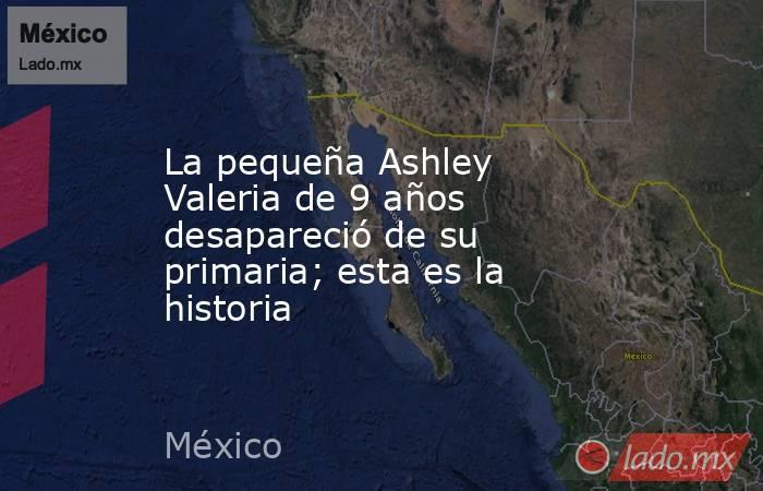 La pequeña Ashley Valeria de 9 años desapareció de su primaria; esta es la historia. Noticias en tiempo real