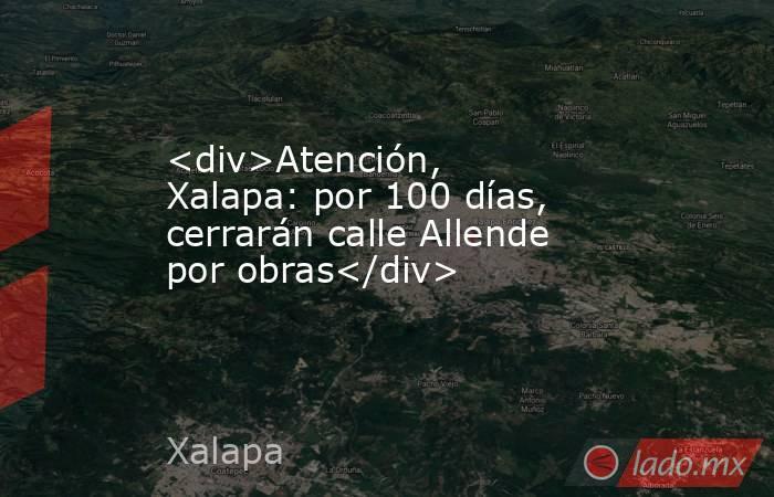 <div>Atención, Xalapa: por 100 días, cerrarán calle Allende por obras</div> . Noticias en tiempo real