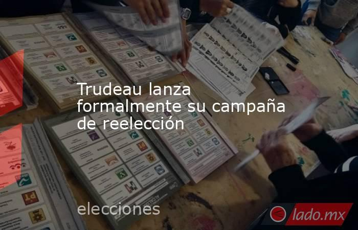 Trudeau lanza formalmente su campaña de reelección. Noticias en tiempo real