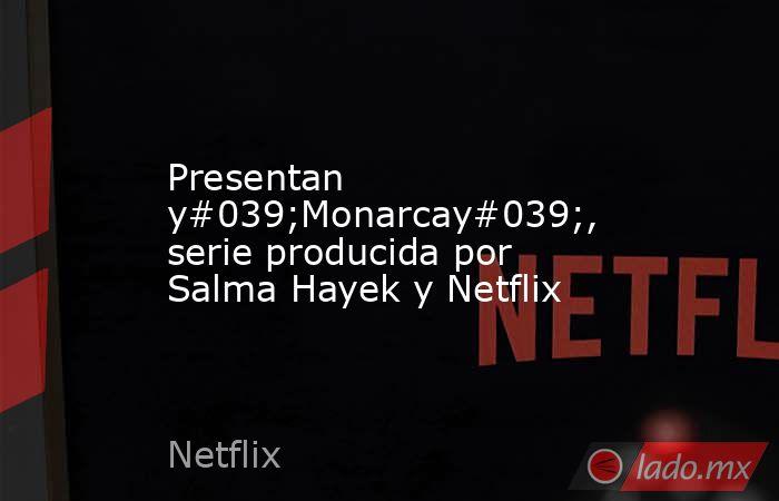 Presentan y#039;Monarcay#039;, serie producida por Salma Hayek y Netflix. Noticias en tiempo real
