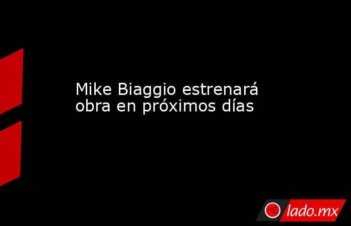 Mike Biaggio estrenará obra en próximos días. Noticias en tiempo real
