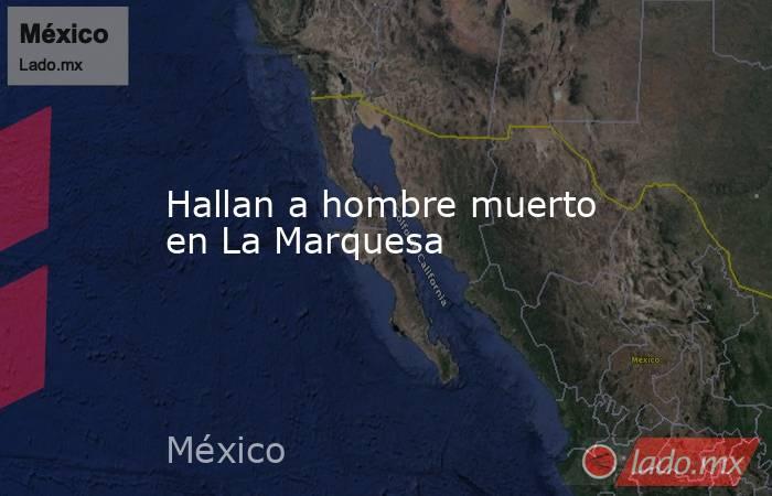 Hallan a hombre muerto en La Marquesa. Noticias en tiempo real
