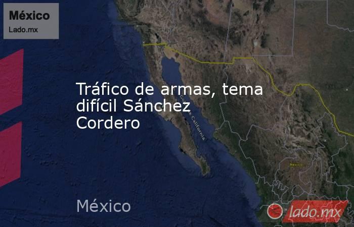Tráfico de armas, tema difícil Sánchez Cordero. Noticias en tiempo real
