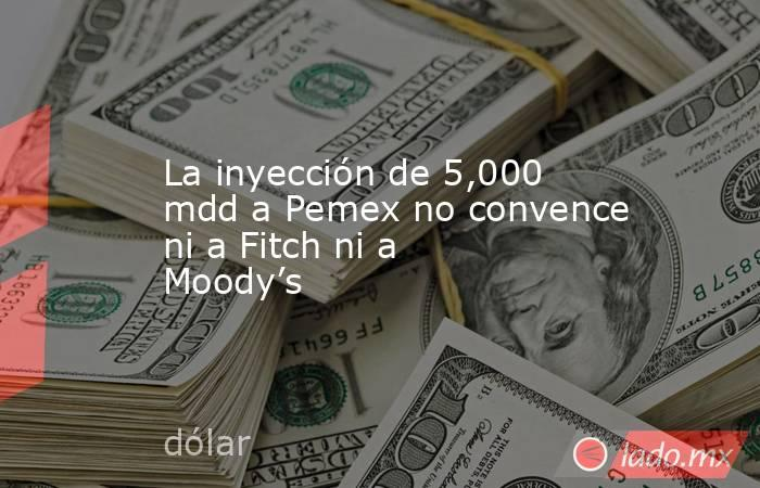 La inyección de 5,000 mdd a Pemex no convence ni a Fitch ni a Moody's. Noticias en tiempo real