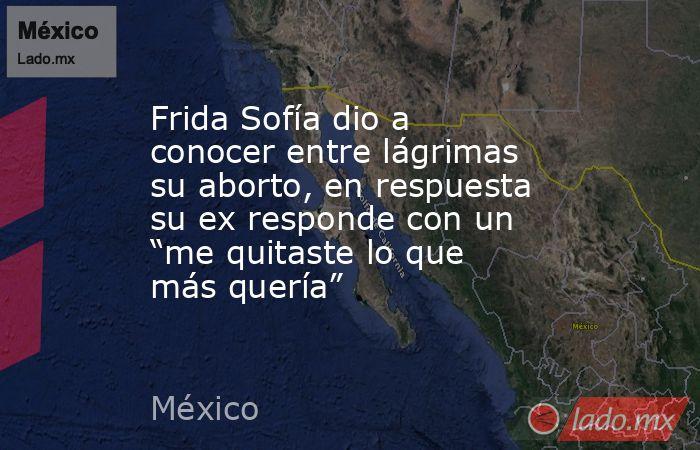 """Frida Sofía dio a conocer entre lágrimas su aborto, en respuesta su ex responde con un """"me quitaste lo que más quería"""". Noticias en tiempo real"""