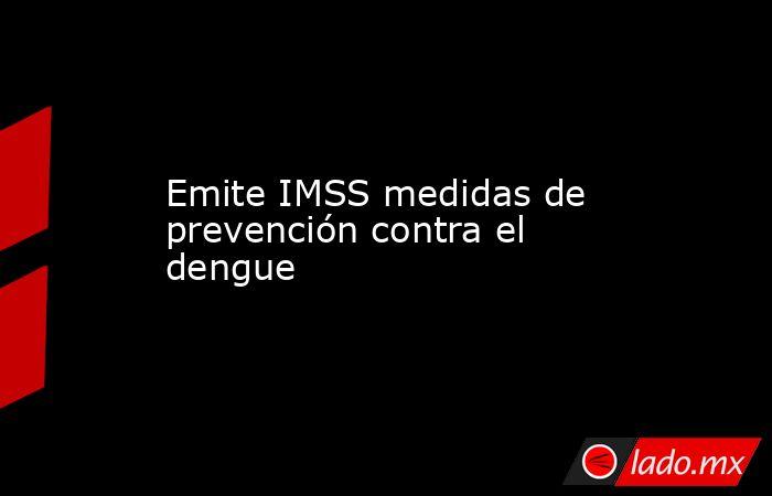 Emite IMSS medidas de prevención contra el dengue. Noticias en tiempo real