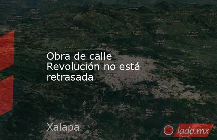 Obra de calle Revolución no está retrasada. Noticias en tiempo real