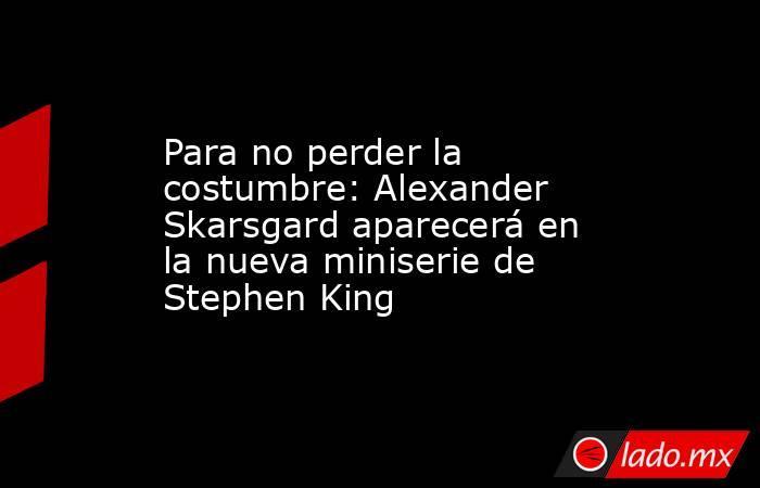 Para no perder la costumbre: Alexander Skarsgard aparecerá en la nueva miniserie de Stephen King. Noticias en tiempo real