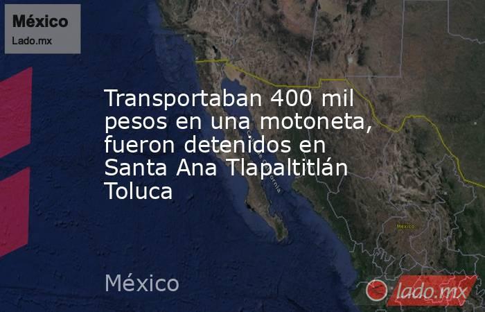 Transportaban 400 mil pesos en una motoneta, fueron detenidos en Santa Ana Tlapaltitlán Toluca. Noticias en tiempo real