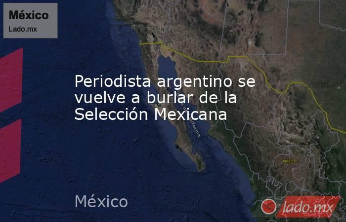 Periodista argentino se vuelve a burlar de la Selección Mexicana. Noticias en tiempo real
