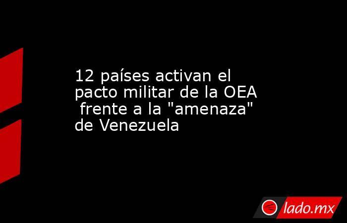 12 países activan el pacto militar de la OEA  frente a la
