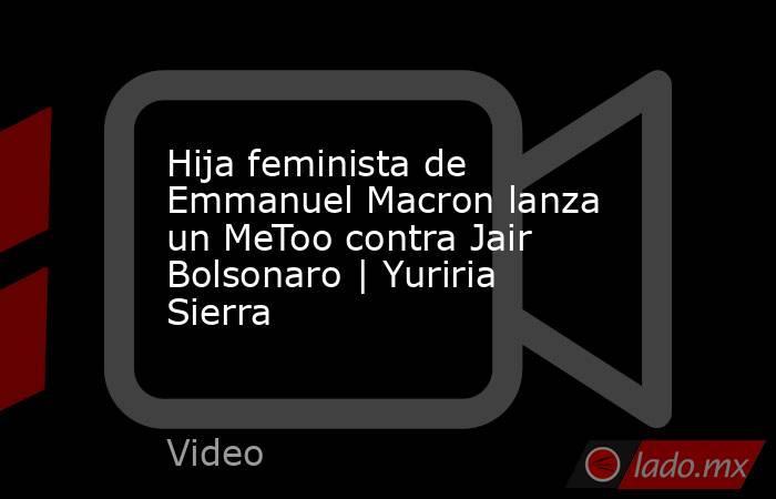 Hija feminista de Emmanuel Macron lanza un MeToo contra Jair Bolsonaro | Yuriria Sierra. Noticias en tiempo real