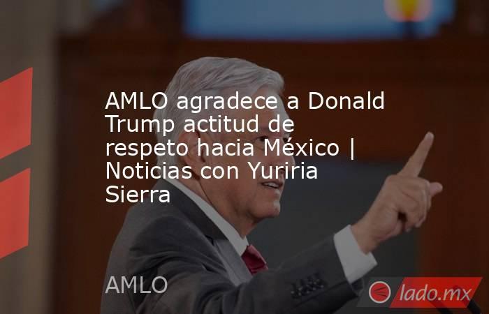 AMLO agradece a Donald Trump actitud de respeto hacia México | Noticias con Yuriria Sierra. Noticias en tiempo real