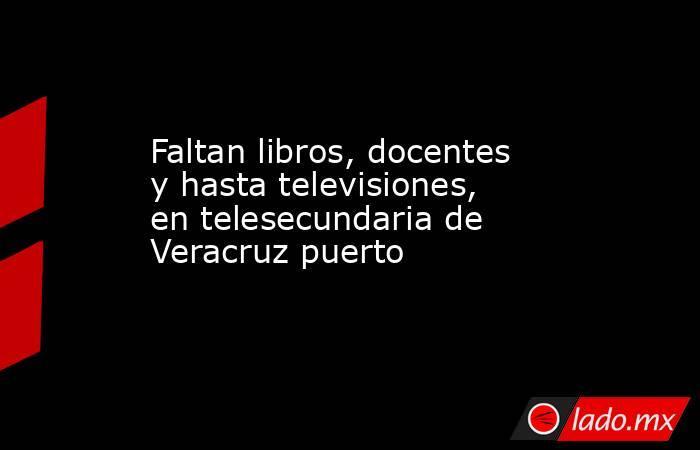 Faltan libros, docentes y hasta televisiones, en telesecundaria de Veracruz puerto. Noticias en tiempo real