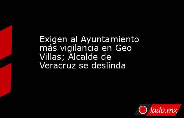 Exigen al Ayuntamiento más vigilancia en Geo Villas; Alcalde de Veracruz se deslinda. Noticias en tiempo real