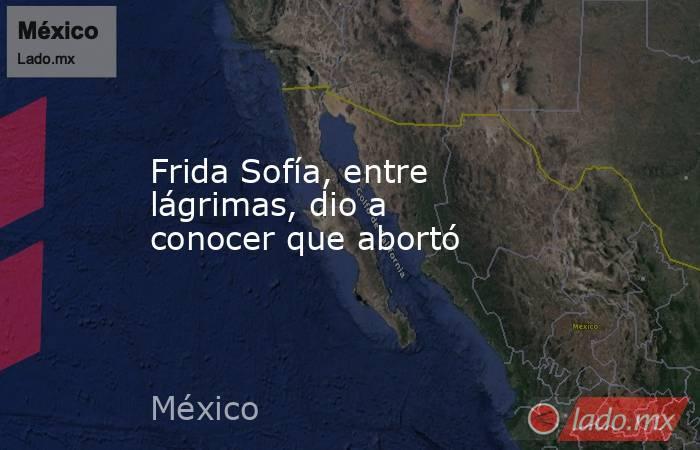 Frida Sofía, entre lágrimas, dio a conocer que abortó. Noticias en tiempo real