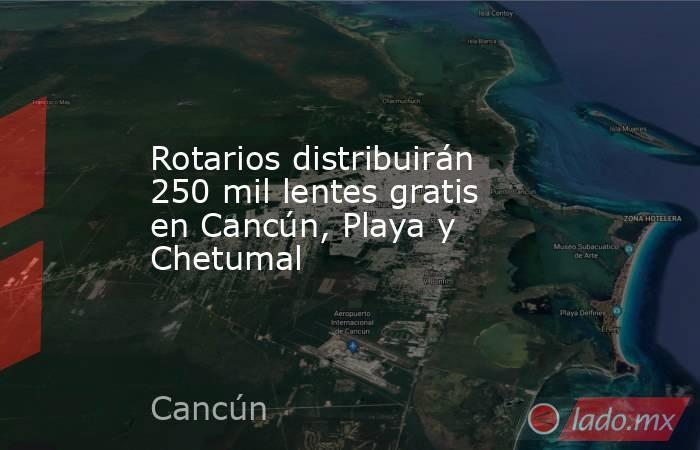 Rotarios distribuirán 250 mil lentes gratis en Cancún, Playa y Chetumal. Noticias en tiempo real