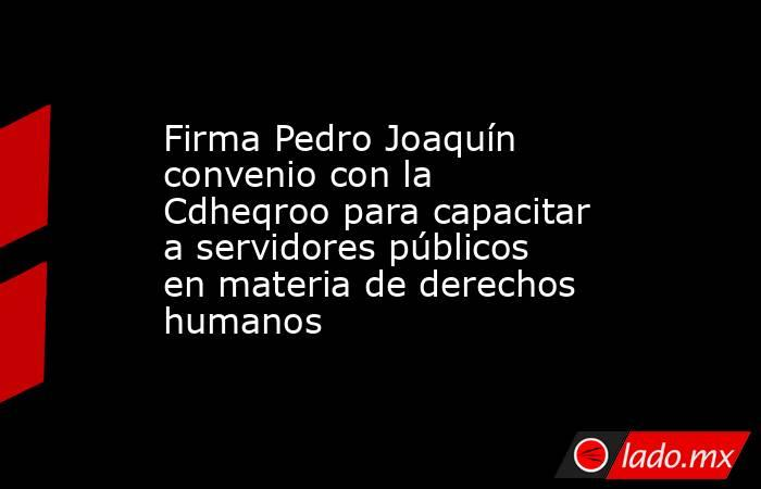 Firma Pedro Joaquín convenio con la Cdheqroo para capacitar a servidores públicos en materia de derechos humanos. Noticias en tiempo real