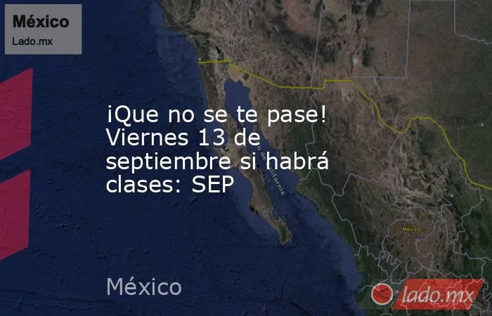 ¡Que no se te pase! Viernes 13 de septiembre si habrá clases: SEP. Noticias en tiempo real