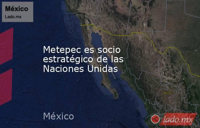 Metepec es socio estratégico de las Naciones Unidas. Noticias en tiempo real