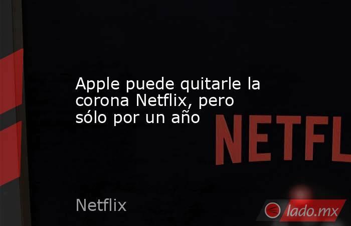 Apple puede quitarle la corona Netflix, pero sólo por un año. Noticias en tiempo real