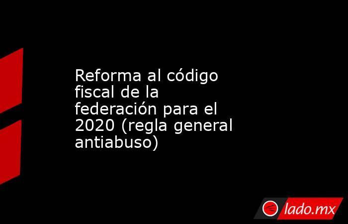 Reforma al código fiscal de la federación para el 2020 (regla general antiabuso). Noticias en tiempo real