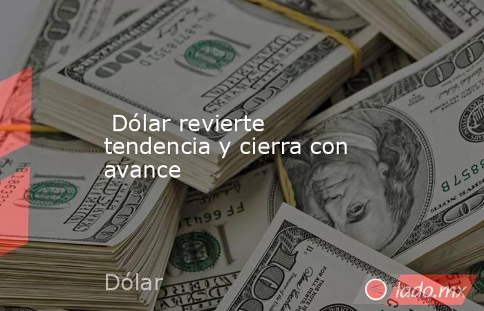 Dólar revierte tendencia y cierra con avance. Noticias en tiempo real