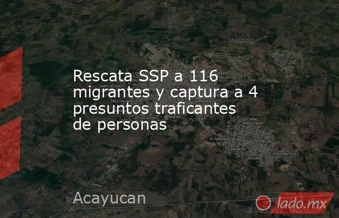 Rescata SSP a 116 migrantes y captura a 4 presuntos traficantes de personas. Noticias en tiempo real
