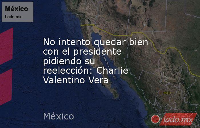 No intento quedar bien con el presidente pidiendo su reelección: Charlie Valentino Vera. Noticias en tiempo real