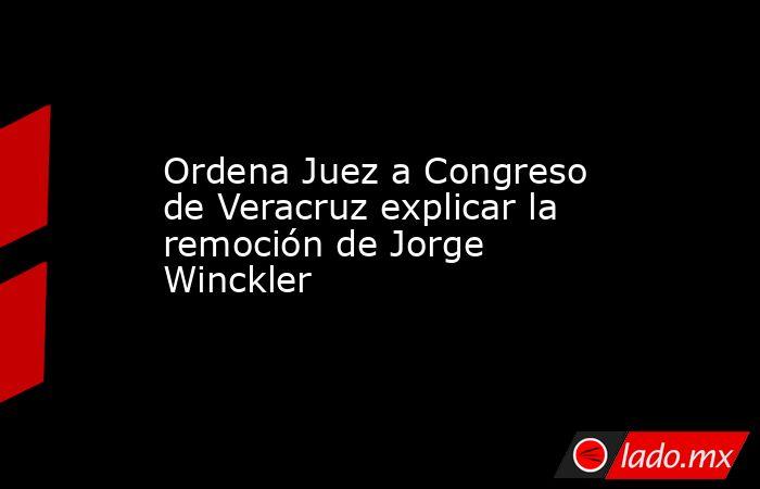Ordena Juez a Congreso de Veracruz explicar la remoción de Jorge Winckler. Noticias en tiempo real
