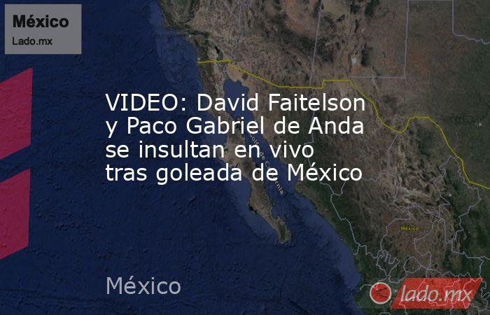 VIDEO: David Faitelson y Paco Gabriel de Anda se insultan en vivo tras goleada de México. Noticias en tiempo real