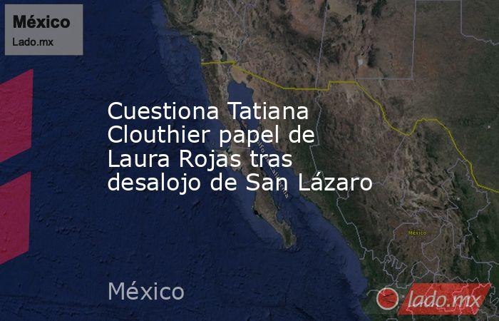 Cuestiona Tatiana Clouthier papel de Laura Rojas tras desalojo de San Lázaro. Noticias en tiempo real