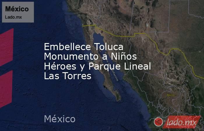Embellece Toluca Monumento a Niños Héroes y Parque Lineal Las Torres. Noticias en tiempo real