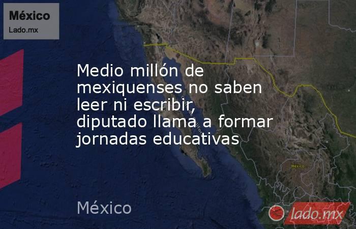 Medio millón de mexiquenses no saben leer ni escribir, diputado llama a formar jornadas educativas. Noticias en tiempo real